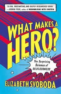 What Makes A Hero by Elizabeth Svoboda